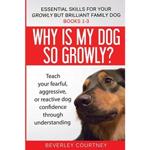 Essential Skills for your Growly but Brilliant Family Dog: Books 1-3: Understanding your fearful, reactive, or aggressive dog, and strategies and techniques to make change