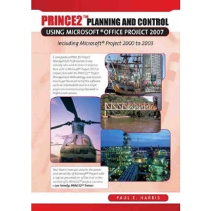 PRINCE2 Planning and Control Using Microsoft Project: Updated for Microsoft Office Project 2007: Including Microsoft Project 2000 to 2007