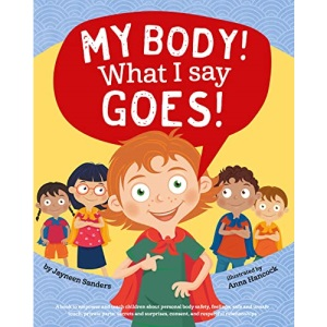 My Body! What I Say Goes!: Teach children body safety, safe/unsafe touch, private parts, secrets/surprises, consent, respect