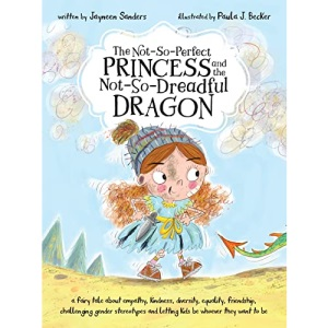 The Not-So-Perfect Princess and the Not-So-Dreadful Dragon: a fairy tale about empathy, kindness, diversity, equality, friendship & challenging gender stereotypes