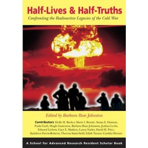 Half-Lives & Half-Truths: Confronting the Radioactive Legacies of the Cold War (Resident Scholar Series) (School for Advanced Research Resident Scholar Book)
