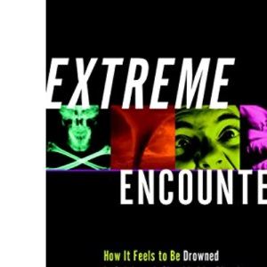 Extreme Encounters: How it Feels to be Drowned in Quicksand, Shredded by Piranhas, Swept Up in a Tornado and Dozens of Other Unpleasant Experiences