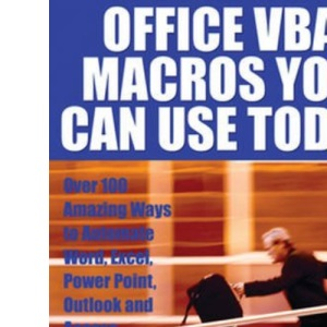Office VBA Macros You Can Use Today: Over 100 Amazing Ways to Automate Word, Excel, PowerPoint, Outlook & Access: Over 100 Amazing Ways to Automate Word, Excel, PowerPoint, Outlook and Access