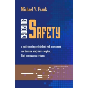 Choosing Safety: A Guide to Using Probabilistic Risk Assessment and Decision Analysis in Complex, High Consequence Systems