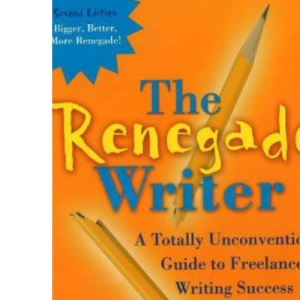 Renegade Writer: A Totally Unconventional Guide to Freelance Writing Success