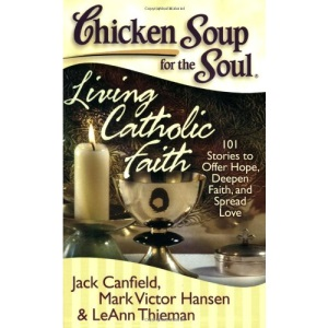Chicken Soup for the Soul: Living Catholic Faith: 101 Stories to Offer Hope, Deepen Faith, and Spread Love (Chicken Soup for the Soul (Chicken Soup for the Soul))