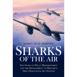 Sharks Of The Air: The Story of Willi Messerschmitt and the development of history s first operational jet fighter