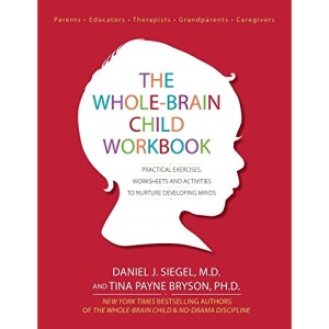 The Whole-Brain Child Workbook: Practical Exercises, Worksheets and Activitis to Nurture Developing Minds: Practical Exercises, Worksheets and Activities to Nurture Developing Minds