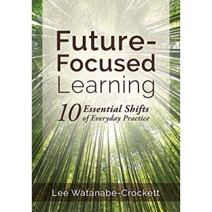 Future-Focused Learning: Ten Essential Shifts of Everyday Practice (Changing Teaching Practices to Support Authentic Learning for the 21st Century)