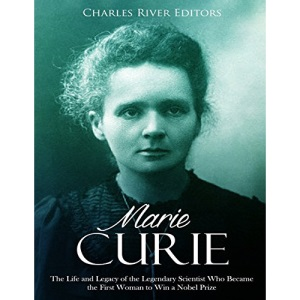 Marie Curie: The Life and Legacy of the Legendary Scientist Who Became the First Woman to Win a Nobel Prize