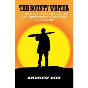 The Bounty Writer: How to Earn Six Figures as an Independent Freelance Journalist