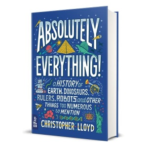 Absolutely Everything!: A History of Earth, Dinosaurs, Rulers, Robots and Other Things Too Numerous to Mention: 1