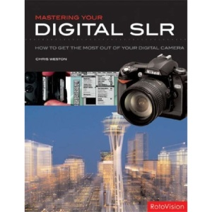 Mastering Your Digital SLR: How to Get the Most Out of Your Digital Camera