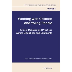 Working With Children and Young People: Ethical Debates and Practices Across Disciplines and Continents (New International Studies in Applied Ethics)