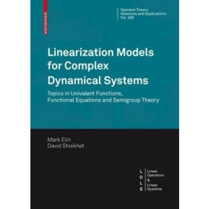 Linearization Models for Complex Dynamical Systems: Topics in Univalent Functions, Functional Equations and Semigroup Theory (Operator Theory: ... / Linear Operators and Linear Systems)