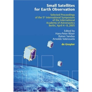 Small Satellites for Earth Observation: Selected Proceedings of the 5th International Symposium of the International Academy of Astronautics, Berlin, April 4-8 2005