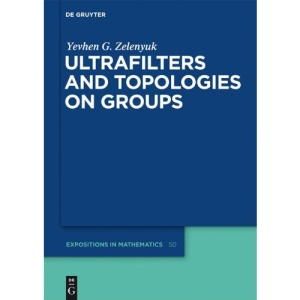 Ultrafilters and Topologies on Groups (De Gruyter Expositions in Mathematics)