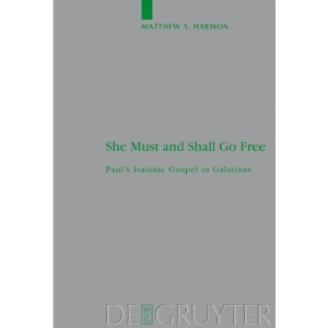 She Must and Shall Go Free: Paul's Isaianic Gospel in Galatians (Beihefte Zur Zeitschrift Fur Die Neutestamentliche Wissenschaft Und Die Kunde Der Alteren Kirche)