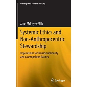 Systemic Ethics and Non-Anthropocentric Stewardship: Implications for Transdisciplinarity and Cosmopolitan Politics (Contemporary Systems Thinking)