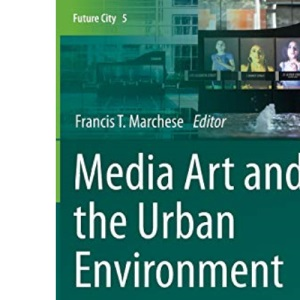Media Art and the Urban Environment: Engendering Public Engagement with Urban Ecology: 5 (Future City)