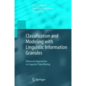 Classification and Modeling with Linguistic Information Granules: Advanced Approaches to Linguistic Data Mining (Advanced Information Processing)