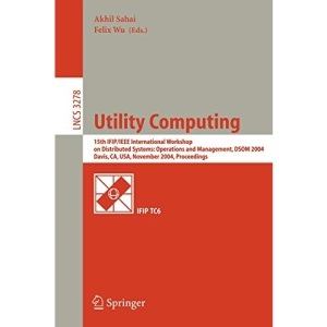 Utility Computing: 15th IFIP/IEEE International Workshop on Distributed Systems: Operations and Management, DSOM 2004, Davis, CA, USA, November 15-17, ... (Lecture Notes in Computer Science)