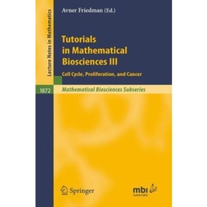 Tutorials in Mathematical Biosciences III: Cell Cycle, Proliferation, and Cancer: v. 3 (Lecture Notes in Mathematics / Mathematical Biosciences Subseries)