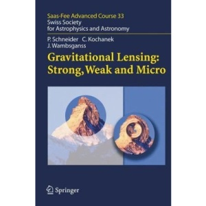 Gravitational Lensing: Strong, Weak and Micro: Saas-Fee Advanced Course 33: Swiss Society for Astrophysics and Sstronomy (Saas-Fee Advanced Courses)