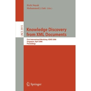 Knowledge Discovery from XML Documents: First International Workshop, KDXD 2006, Singapore, April 9, 2006, Proceedings (Lecture Notes in Computer ... Applications, incl. Internet/Web, and HCI)