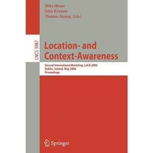 Location-and Context-Awareness: Second International Workshop, LoCA 2006, Dublin, Ireland, May 10-11, 2006, Proceedings: 3987 (Lecture Notes in Computer Science)