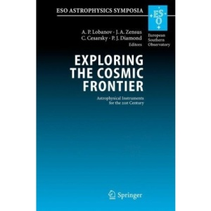 Exploring the Cosmic Frontier: Astrophysical Instruments for the 21st Century (ESO Astrophysics Symposia)