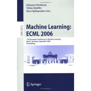 Machine Learning: ECML 2006: 17th European Conference on Machine Learning, Berlin, Germany, September 18-22, 2006, Proceedings (Lecture Notes in ... / Lecture Notes in Artificial Intelligence)