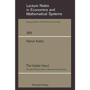 The Visible Hand: Synergetic Microfoundation of Macroeconomic Dynamics: 369 (Lecture Notes in Economics and Mathematical Systems)