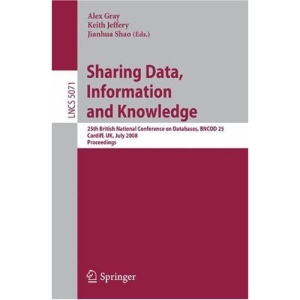Sharing Data, Information and Knowledge: 25th British National Conference on Databases, BNCOD 25, Cardiff, UK, July 7-10, 2008, Proceedings (Lecture ... Applications, incl. Internet/Web, and HCI)