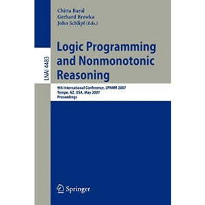 Logic Programming and Nonmonotonic Reasoning: 9th International Conference, LPNMR 2007 Tempe, AZ, USA, May 15-17, 2007 Proceedings: 4483 (Lecture Notes in Computer Science)