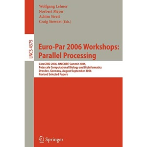 Euro-Par 2006: Parallel Processing: Workshops: CoreGRID 2006, UNICORE Summit 2006, Petascale Computational Biology and Bioinformatics, Dresden, ... Computer Science and General Issues)