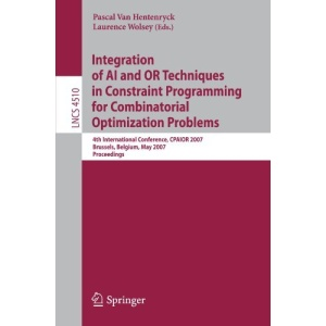 Integration of AI and OR Techniques in Constraint Programming for Combinatorial Optimization Problems: 4th International Conference, CPAIOR 2007, ... Computer Science and General Issues)