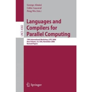 Languages and Compilers for Parallel Computing: 19th International Workshop, LCPC 2006, New Orleans, LA, USA, November 2-4, 2006, Revised Papers ... Computer Science and General Issues)