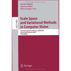Scale Space and Variational Methods in Computer Vision: First International Conference, SSVM 2007, Ischia, Italy, May 30 - June 2, 2007, Proceedings ... Vision, Pattern Recognition, and Graphics)