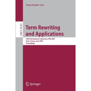 Term Rewriting and Applications: 18th International Conference, RTA 2007, Paris, France, June 26-28, 2007, Proceedings (Lecture Notes in Computer ... Computer Science and General Issues)