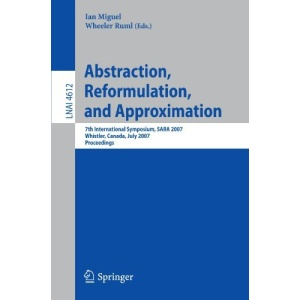 Abstraction, Reformulation, and Approximation: 7th International Symposium, SARA 2007, Whistler, Canada, July 18-21, 2007, Proceedings (Lecture Notes ... / Lecture Notes in Artificial Intelligence)