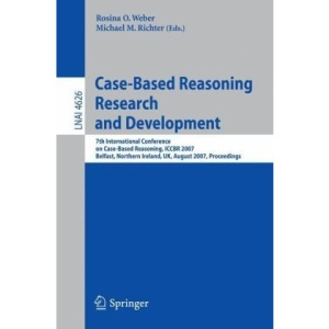 Case-Based Reasoning Research and Development: 7th International Conference on Case-Based Reasoning, ICCBR 2007 Belfast Northern Ireland, UK, August ... / Lecture Notes in Artificial Intelligence)