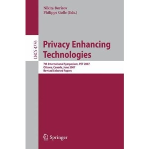 Privacy Enhancing Technologies: 7th International Symposium, PET 2007 Ottawa, Canada, June 20-22, 2007 Revised Selected Papers (Lecture Notes in Computer Science / Security and Cryptology)