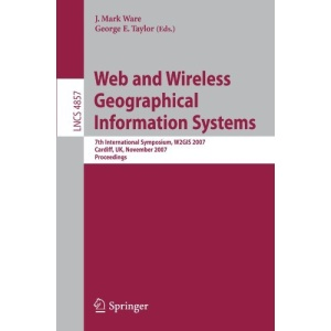 Web and Wireless Geographical Information Systems: 7th International Symposium, W2GIS 2007, Cardiff, UK, November 28-29, 2007, Proceedings (Lecture ... Applications, incl. Internet/Web, and HCI)