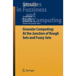 Granular Computing: At the Junction of Rough Sets and Fuzzy Sets (Studies in Fuzziness and Soft Computing)