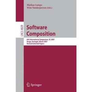 Software Composition: 6th International Symposium, SC 2007, Braga, Portugal, March 24-25, 2007, Revised Selected Papers (Lecture Notes in Computer Science / Programming and Software Engineering)