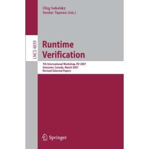 Runtime Verification: 7th International Workshop, RV 2007, Vancover, Canada, March 13, 2007, Revised Selected Papers (Lecture Notes in Computer Science / Programming and Software Engineering)