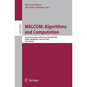 WALCOM: Algorithms and Computation: Second International Workshop, WALCOM 2008, Dhaka, Bangladesh, February 7-8, 2008, Proceedings (Lecture Notes in ... Computer Science and General Issues)
