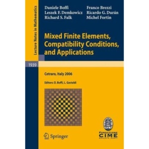 Mixed Finite Elements, Compatibility Conditions, and Applications: Lectures given at the C.I.M.E. Summer School held in Cetraro, Italy, June 26 - July ... Mathematics / C.I.M.E. Foundation Subseries)