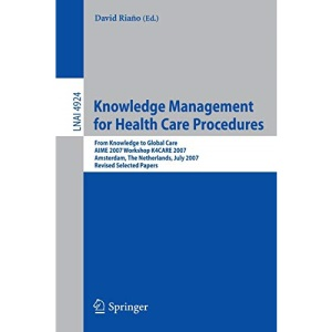 Knowledge Management for Health Care Procedures: From Knowledge to Global Care, AIME 2007 Workshop K4CARE 2007, Amsterdam, The Netherlands, July 7, ... / Lecture Notes in Artificial Intelligence)